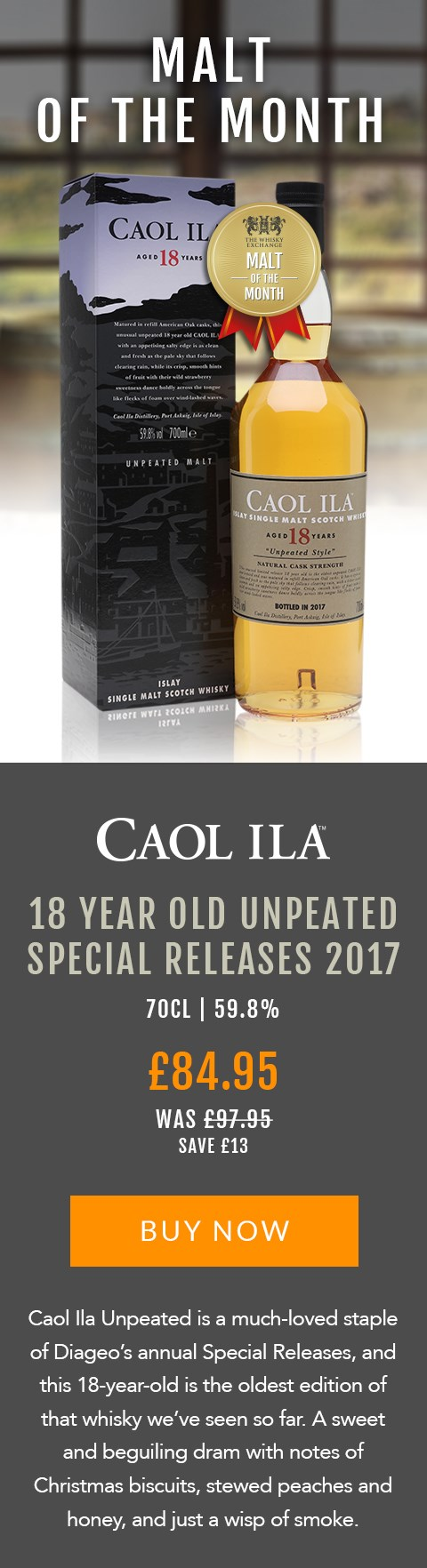 MALT OF THE MONTH  Caol Ila Unpeated 18 Year Old Special Releases 2017  70cl | 59.8%  £84.95 (was £97.95)  Save £13  BUY NOW > https://www.thewhiskyexchange.com/feature/maltofthemonth  Caol Ila Unpeated is a much-loved staple of Diageo's annual Special Releases, and this 18-year-old is the oldest edition of that whisky we've seen so far. A sweet and beguiling dram with notes of Christmas biscuits, stewed peaches and honey, and just a wisp of smoke.