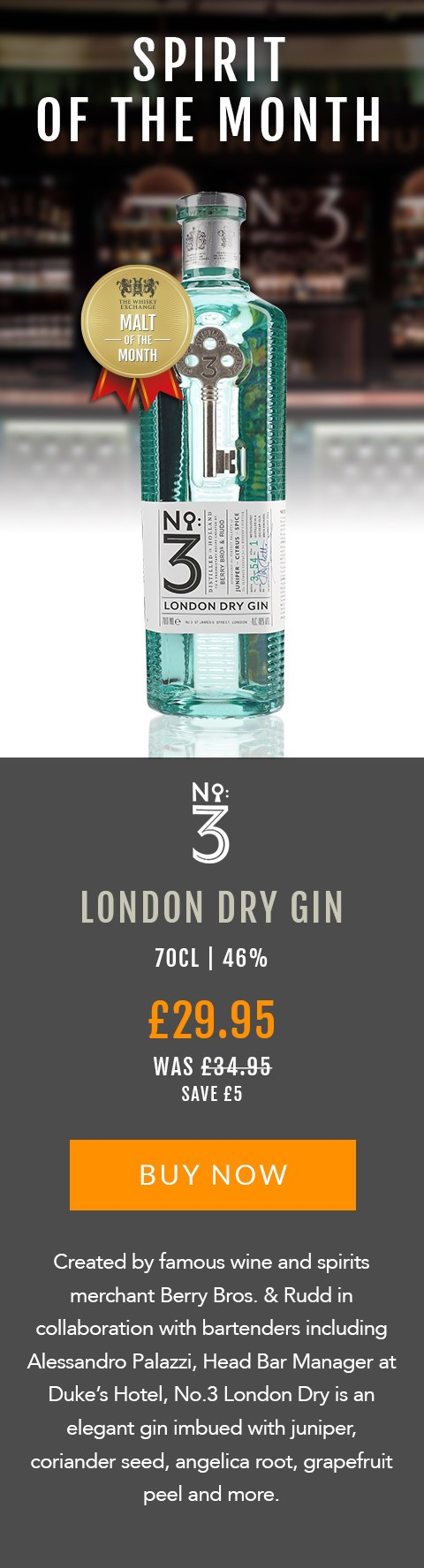SPIRIT OF THE MONTH  No.3 London Dry Gin  70cl | 46%  £29.95 (was £34.95)  Save £5  BUY NOW> https://www.thewhiskyexchange.com/feature/spiritofthemonth  Created by famous wine and spirits merchant Berry Bros. & Rudd in collaboration with bartenders including Alessandro Palazzi, Head Bar Manager at Duke's Hotel, No.3 London Dry is an elegant gin imbued with juniper, coriander seed, angelica root, grapefruit peel and more.