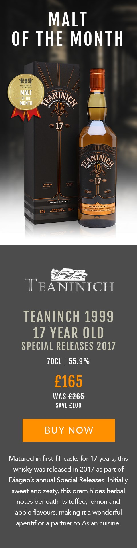 MALT OF THE MONTH  Teaninch 1993 17 Year Old Special Releases 2017  70cl | 55.9%  £165 (was £265)  Save £100  BUY NOW > https://www.thewhiskyexchange.com/feature/maltofthemonth  Matured in first-fill casks for 17 years, this whisky was released in 2017 as part of Diageo's annual Special Releases. Initially sweet and zesty, this dram hides herbal notes beneath its toffee, lemon and apple flavours, making it a wonderful aperitif or a partner to Asian cuisine.