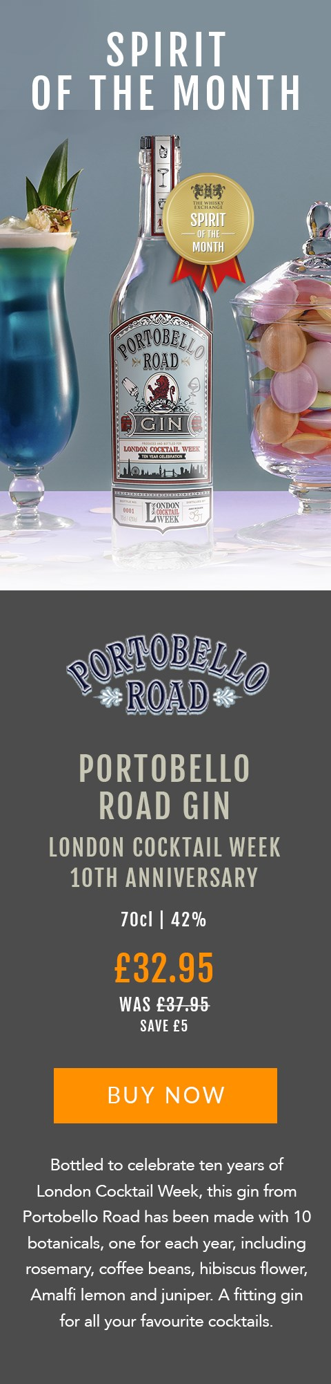 SPIRIT OF THE MONTH  Portobello Road Gin  London Cocktail Week 10th Anniversary   70cl | 42%  £32.95 (was £37.95)  Save £5  BUY NOW> https://www.thewhiskyexchange.com/feature/spiritofthemonth  Bottled to celebrate ten years of London Cocktail Week, this gin from Portobello Road has been made with 10 botanicals, one for each year, including rosemary, coffee beans, hibiscus flower, Amalfi lemon and juniper. A fitting gin for all your favourite cocktails.