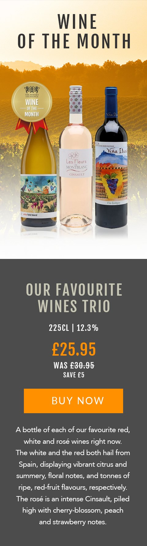 WINE OF THE MONTH  Our Favourite Wines Trio  225cl | 12.3%  £25.95 (was £30.95)  Save £5  BUY NOW> https://www.thewhiskyexchange.com/feature/wineofthemonth  A bottle of each of our favourite red, white and rosé wines right now. The white and the red both hail from Spain, displaying vibrant citrus and summery, floral notes, and tonnes of ripe, red-fruit flavours, respectively. The rosé is an intense Cinsault, piled high with cherry-blossom, peach and strawberry notes.