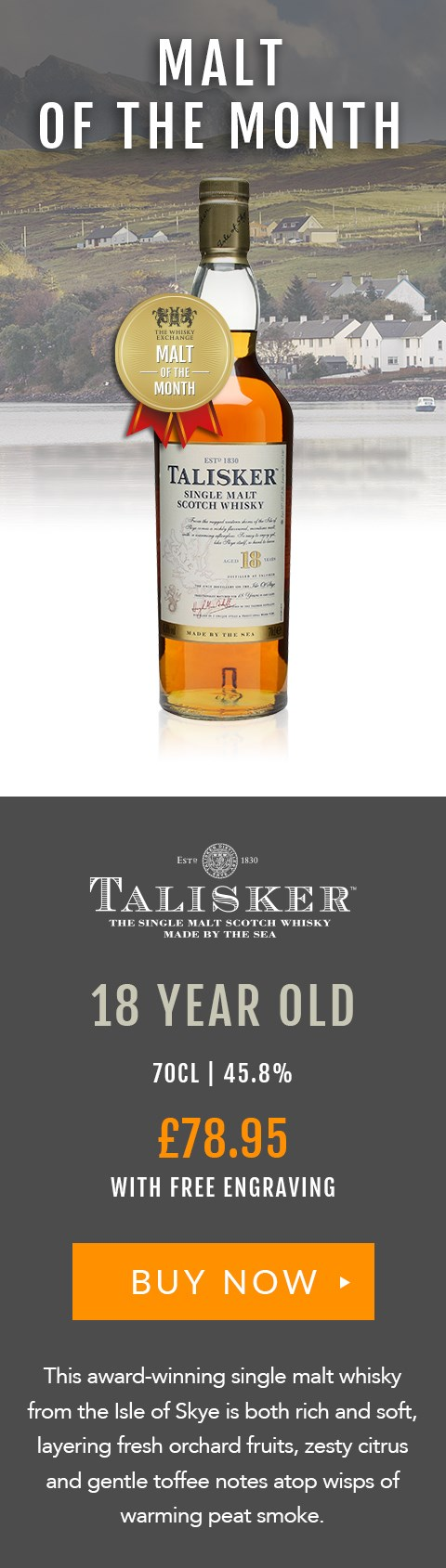 MALT OF THE MONTH  Talisker 18 Year Old  70cl | 45.8%  £78.95  Free engraving  BUY NOW > https://www.thewhiskyexchange.com/feature/maltofthemonth  This award-winning single malt whisky from the Isle of Skye is both rich and soft, layering fresh orchard fruits, zesty citrus and gentle toffee notes atop notes of smouldering peat smoke.