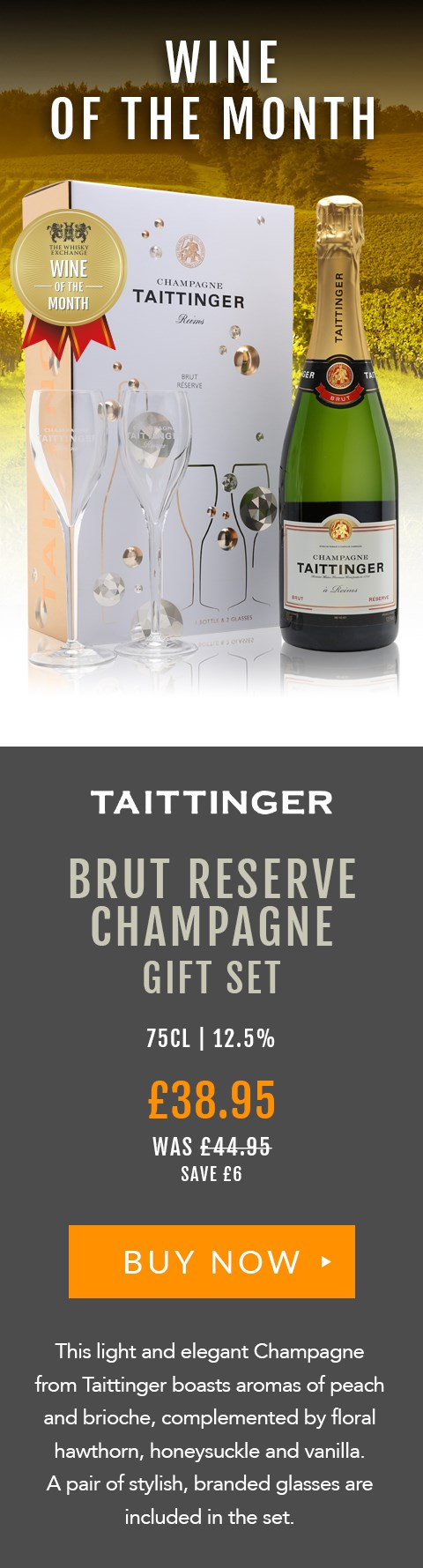 WINE OF THE MONTH  Taittinger Brut Reserve Champagne Gift Set  75cl | 12.5%  £38.95 (was £44.95)  Save £6  BUY NOW> https://www.thewhiskyexchange.com/feature/wineofthemonth  This light and elegant Champagne from Taittinger boasts aromas of peach and brioche, complemented by floral hawthorn, honeysuckle and vanilla. A pair of stylish glasses are included in the set.