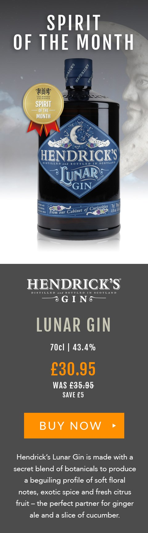 SPIRIT OF THE MONTH  Hendrick's Lunar Gin  70cl | 43.4%  £30.95 (was £35.95)  Save £5  BUY NOW> https://www.thewhiskyexchange.com/feature/spiritofthemonth  Hendrick's Lunar Gin is made with a secret blend of botanicals to produce a beguiling profile of soft floral notes, exotic spice and fresh citrus fruit – the perfect partner for ginger ale and a slice of cucumber.
