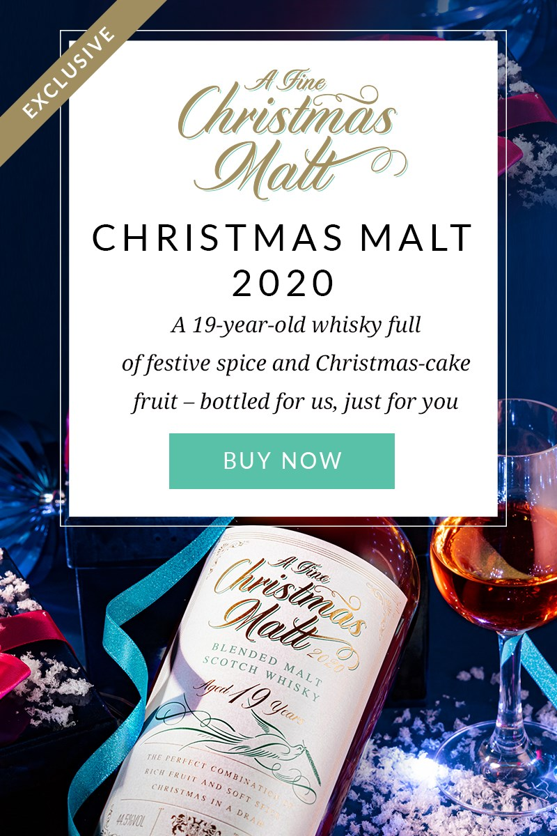 A FINE CHRISTMAS MALT 2020  A 19-year-old whisky full of festive spice and Christmas-cake fruit. Bottled for us, just for you  BUY NOW >