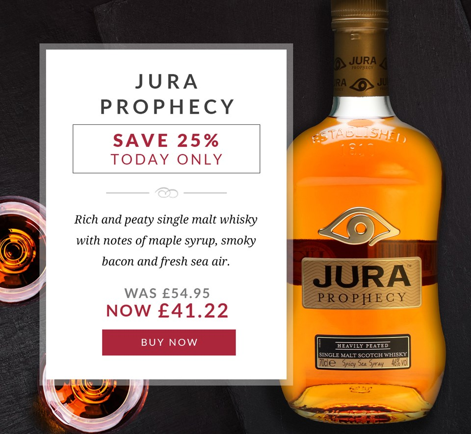 JURA PROPHECY  SAVE 25% TODAY ONLY  Rich and peaty single malt whisky with notes of maple syrup, smoky bacon and fresh sea air.   Was £54.95 Now £41.22  BUY NOW >