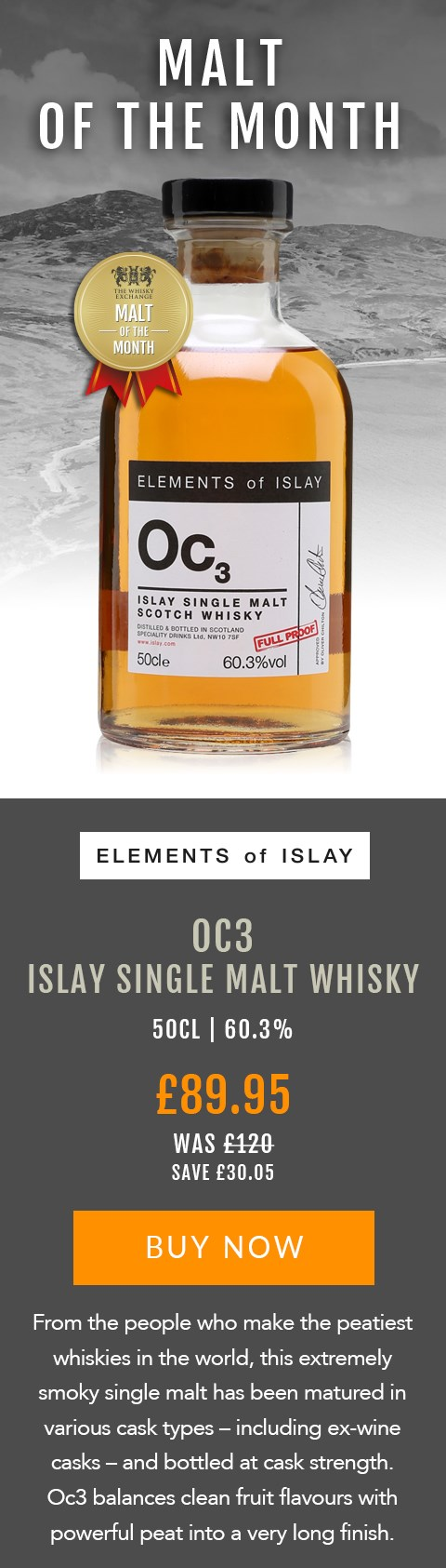 MALT OF THE MONTH  Elements of Islay Oc3  50cl | 60.3%  £89.95  WAS £120 SAVE £30.05  BUY NOW > https://www.thewhiskyexchange.com/feature/maltofthemonth  From the people who make the peatiest whiskies in the world, this extremely smoky single malt has been matured in various cask types – including ex-wine casks – and bottled at cask strength. Oc3 balances clean fruit flavours with powerful peat into a very long finish.