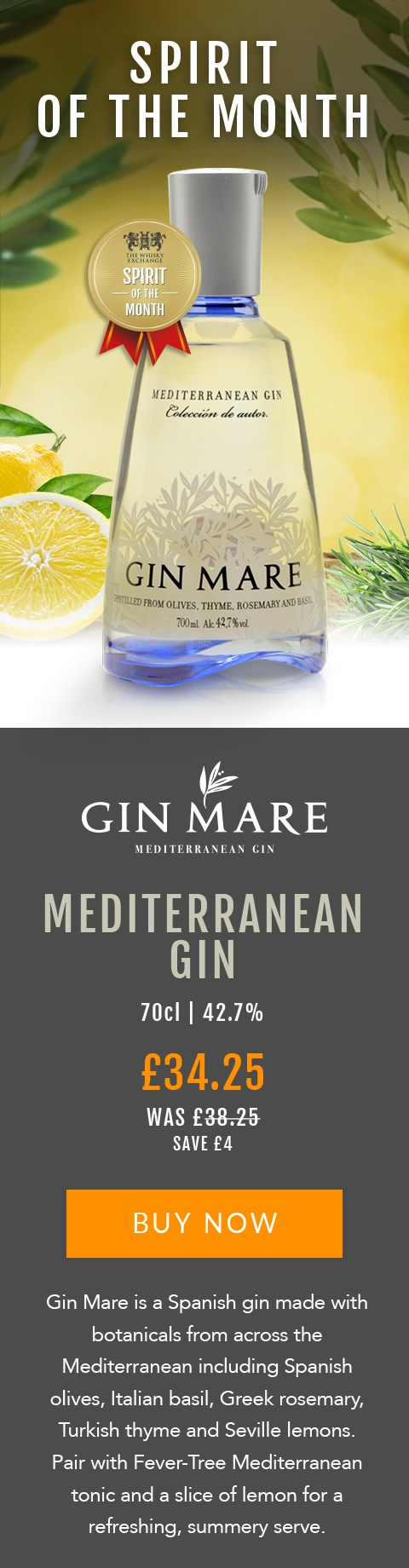 SPIRIT OF THE MONTH  Gin Mare Mediterranean Gin  70cl | 42.7%  £34.25 (was £38.25)  Save £4  BUY NOW> https://www.thewhiskyexchange.com/feature/spiritofthemonth  Gin Mare is a Spanish gin made with botanicals from across the Mediterranean including Spanish olives, Italian basil, Greek rosemary, Turkish thyme and Seville lemons. Pair with Fever-Tree Mediterranean tonic and a slice of lemon for a refreshing, summery serve.