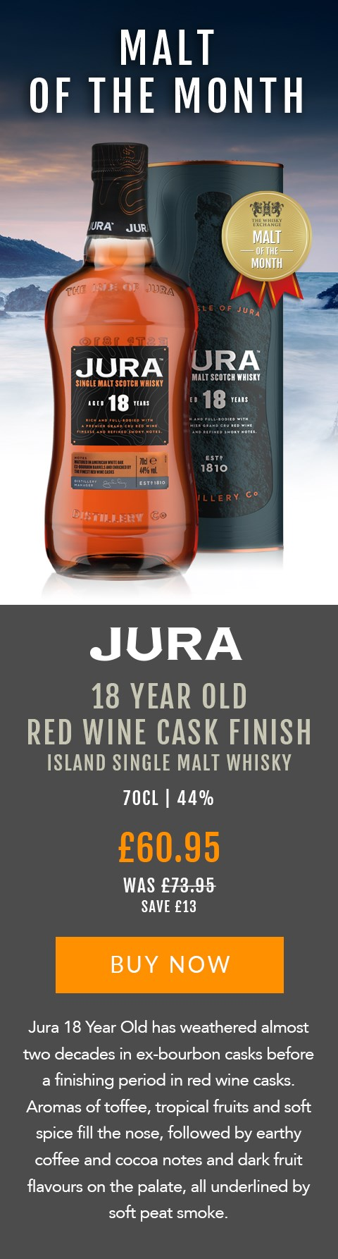 MALT OF THE MONTH  Jura 18 Year Old Red Wine Cask Finish Island Single Malt Whisky  70cl | 44%  Now £60.95 (Was £73.95) Save £13  Jura 18 Year Old has weathered almost two decades in ex-bourbon casks before a finishing period in red wine casks. Aromas of toffee, tropical fruits and soft spice fill the nose, followed by earthy coffee and cocoa notes and dark fruit flavours on the palate, all underlined by soft peat smoke.